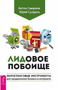 Антон Смирнов, Юрий Суздаль - ЛИДовое побоище. Маркетинговые инструменты для продвижения бизнеса в интернете