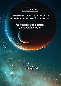 Вардан Григорьевич Торосян -Эволюция стиля мышления в исследованиях Вселенной. От древнейших времен до конца ХХ века