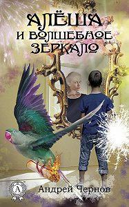 Андрей Чернов -Алёша и волшебное зеркало