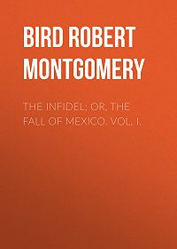 Robert Bird -The Infidel; or, the Fall of Mexico. Vol. I.