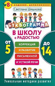 Светлана Шишкова -Буквограмма. В школу с радостью. Коррекция и развитие письменной и устной речи. От 5 до 14 лет
