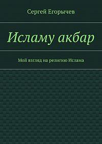 Сергей Егорычев -Исламу акбар. Мой взгляд нарелигию Ислама