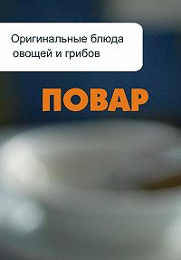 Илья Мельников -Оригинальные блюда из овощей и грибов