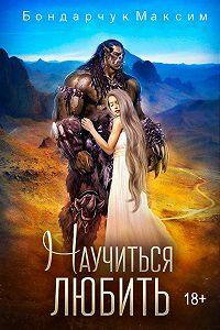 Максим Бондарчук -Научиться любить