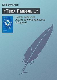 Кир Булычев - «Твоя Рашель…»