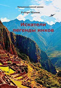 Роберт Шамов -Искатели легенды инков
