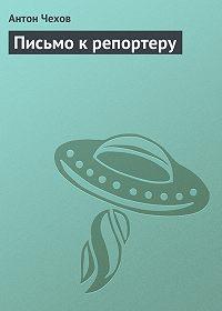 Антон Чехов -Письмо к репортеру