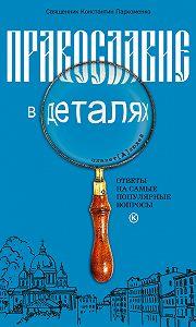 Константин Пархоменко -Православие в деталях. Ответы на самые популярные вопросы