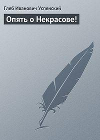 Глеб Успенский -Опять о Некрасове!