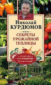 Николай Курдюмов - Секреты урожайной теплицы