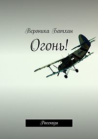 Вероника Батхан -Огонь! Рассказы