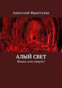 Анатолий Фриптуляк -Алый Свет. Жизнь или смерть?