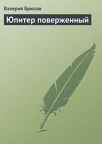 Валерий Брюсов -Юпитер поверженный