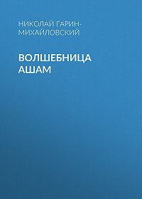 Николай Гарин-Михайловский -Волшебница Ашам