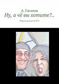 А. Гасанов -Ну, ачё вы хотите?.. Сборник рассказов№ 15