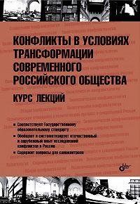 Коллектив Авторов -Конфликты в условиях трансформации современного российского общества. Курс лекций