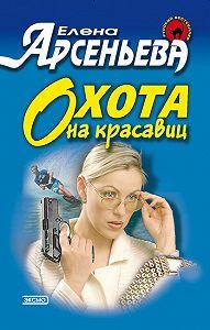 Елена Арсеньева - Охота на красавиц