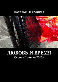 Наталья Патрацкая -Любовь ивремя. Серия «Проза – 2013»