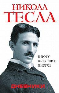 Никола Тесла -Дневники. Я могу объяснить многое