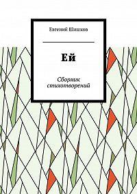 Евгений Шишков -Ей. Сборник стихотворений