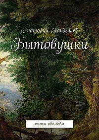 Анатолий Ландышев -Бытовушки. Стихи обо всём