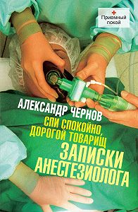 Александр Чернов -Спи спокойно, дорогой товарищ. Записки анестезиолога
