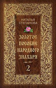 Наталья Ивановна Степанова - Золотое пособие народного знахаря. Книга 2
