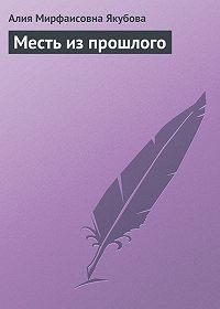 Алия Якубова - Месть из прошлого