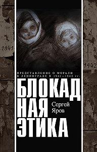 Сергей Яров -Блокадная этика. Представления о морали в Ленинграде в 1941–1942 гг.