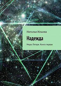 Наталья Ильина -Надежда. Миры Ллгорн. Книга первая