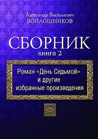 А. В. Войлошников - Сборник. Книга 2. Роман «День седьмой» идругие избранные произведения