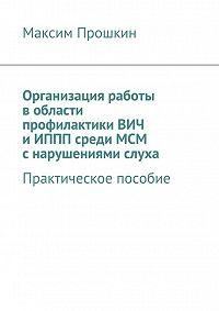 Максим Прошкин - Организация работы в области профилактики ВИЧ и ИППП среди МСМ с нарушениями слуха