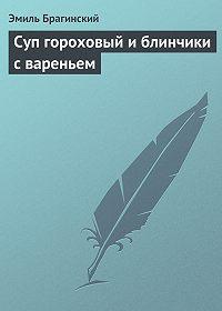 Эмиль Брагинский -Суп гороховый и блинчики с вареньем