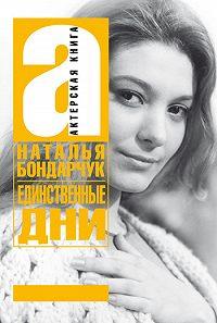 Наталья Сергеевна Бондарчук - Единственные дни