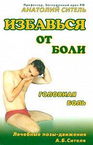 Анатолий Ситель -Избавься от боли. Головная боль