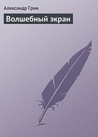 Александр Грин - Волшебный экран
