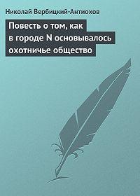 Николай Вербицкий-Антиохов -Повесть о том, как в городе N основывалось охотничье общество