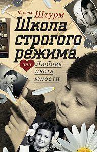 Наталья Штурм - Школа строгого режима, или Любовь цвета юности