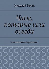 Николай Зеляк - Часы, которые шли всегда. Фантастические рассказы