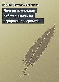 Василий Петрово-Соловово -Личная земельная собственность по аграрной программѣ партiи «Мирнаго Обновленiя»