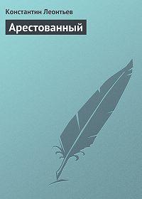 Константин Леонтьев -Арестованный