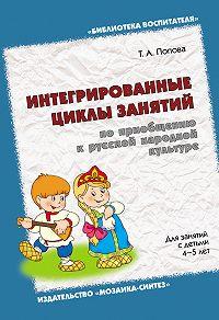Т. А. Попова -Интегрированные циклы занятий по приобщению к русской народной культуре. Для занятий с детьми 4-5 лет
