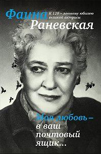 Фаина Раневская -Моя любовь – в ваш почтовый ящик…