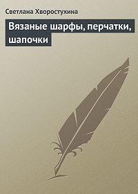 Светлана Хворостухина -Вязаные шарфы, перчатки, шапочки