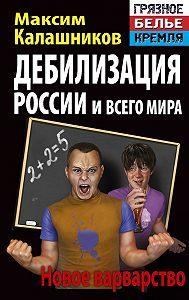 Максим Калашников -Дебилизация России и всего мира. Новое варварство