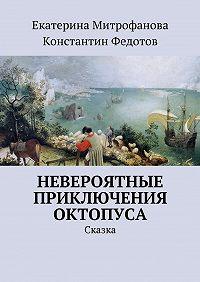 Екатерина Митрофанова, Константин Федотов - Невероятные приключения Октопуса. Сказка