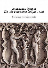 Александр Матяш -Пообе стороны добра изла. Трансцендентальная алхимиямифа