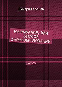 Дмитрий Копьёв -На рыбалке, или Способ словообразования
