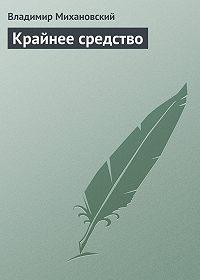 Владимир Михановский -Крайнее средство