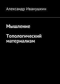 Александр Иванушкин -Мышление. Топологический материализм
